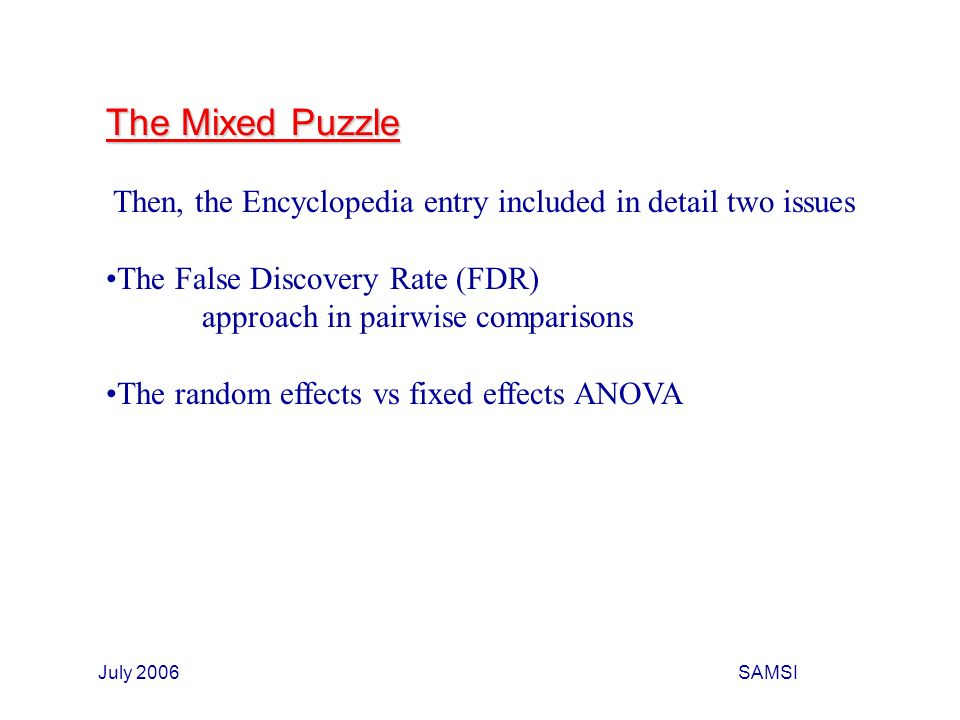 July 2006SAMSI The Mixed Puzzle Then, the Encyclopedia entry included in detail two issues The False Discovery Rate (FDR) approach in pairwise comparisons The random effects vs fixed effects ANOVA