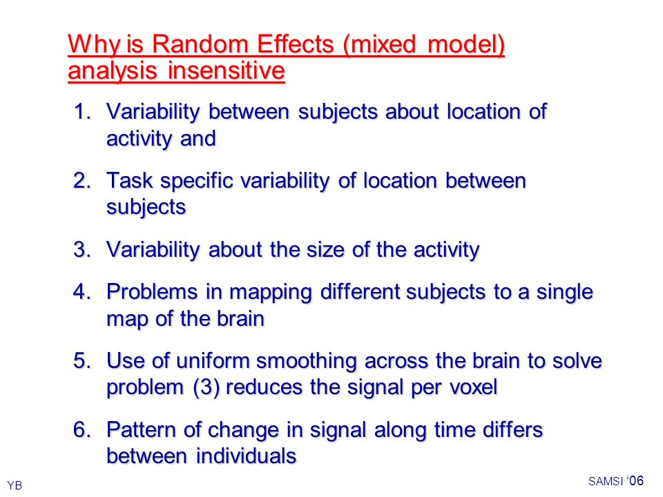 YB SAMSI 06 Why is Random Effects (mixed model) analysis insensitive 1.Variability between subjects about location of activity and 2.Task specific variability of location between subjects 3.Variability about the size of the activity 4.Problems in mapping different subjects to a single map of the brain 5.Use of uniform smoothing across the brain to solve problem (3) reduces the signal per voxel 6.Pattern of change in signal along time differs between individuals