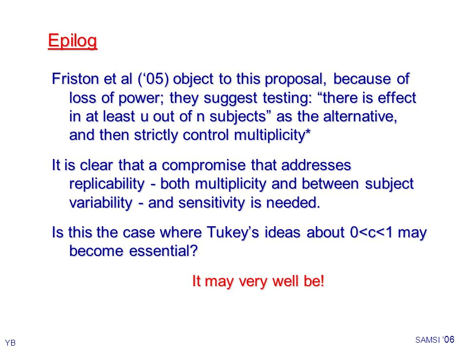 YB SAMSI 06 Epilog Friston et al (05) object to this proposal, because of loss of power; they suggest testing: there is effect in at least u out of n subjects as the alternative, and then strictly control multiplicity* It is clear that a compromise that addresses replicability - both multiplicity and between subject variability - and sensitivity is needed.