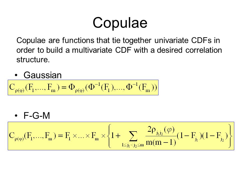 Copulae Gaussian F-G-M Copulae are functions that tie together univariate CDFs in order to build a multivariate CDF with a desired correlation structu
