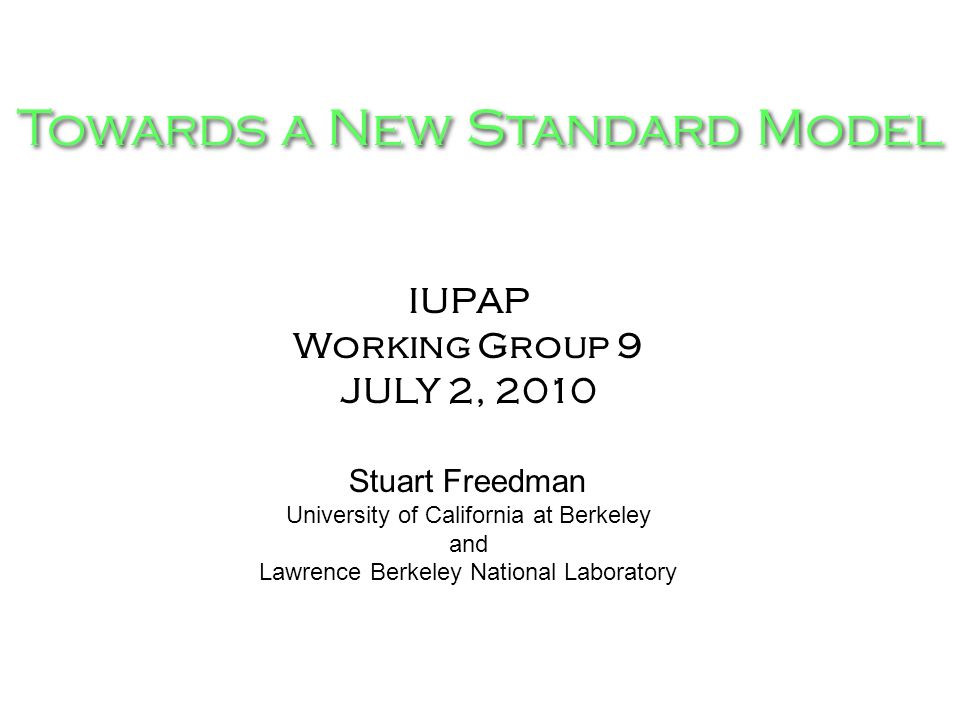 Towards a New Standard Model IUPAP Working Group 9 JULY 2, 2010 Stuart Freedman University of California at Berkeley and Lawrence Berkeley National Laboratory