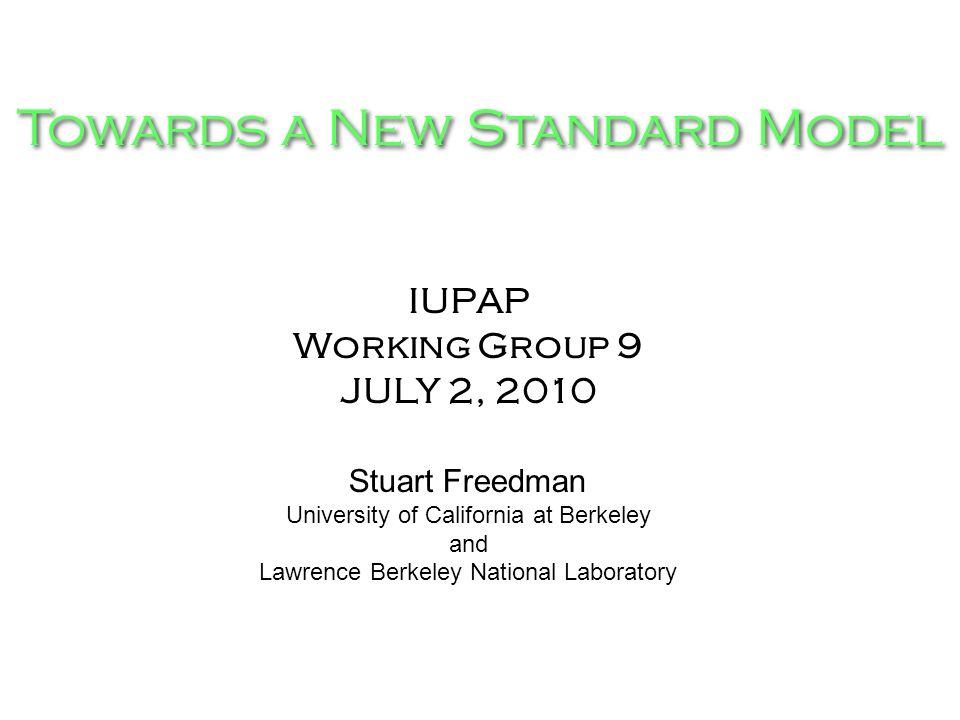 Towards a New Standard Model IUPAP Working Group 9 JULY 2, 2010 Stuart Freedman University of California at Berkeley and Lawrence Berkeley National La