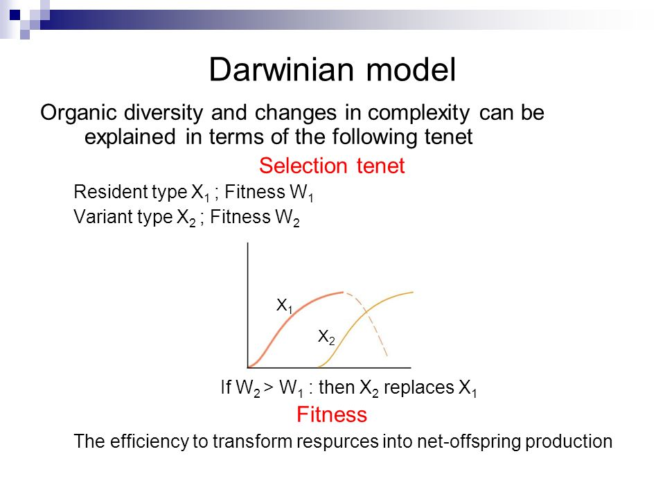 Darwinian model Organic diversity and changes in complexity can be explained in terms of the following tenet Selection tenet Resident type X 1 ; Fitne