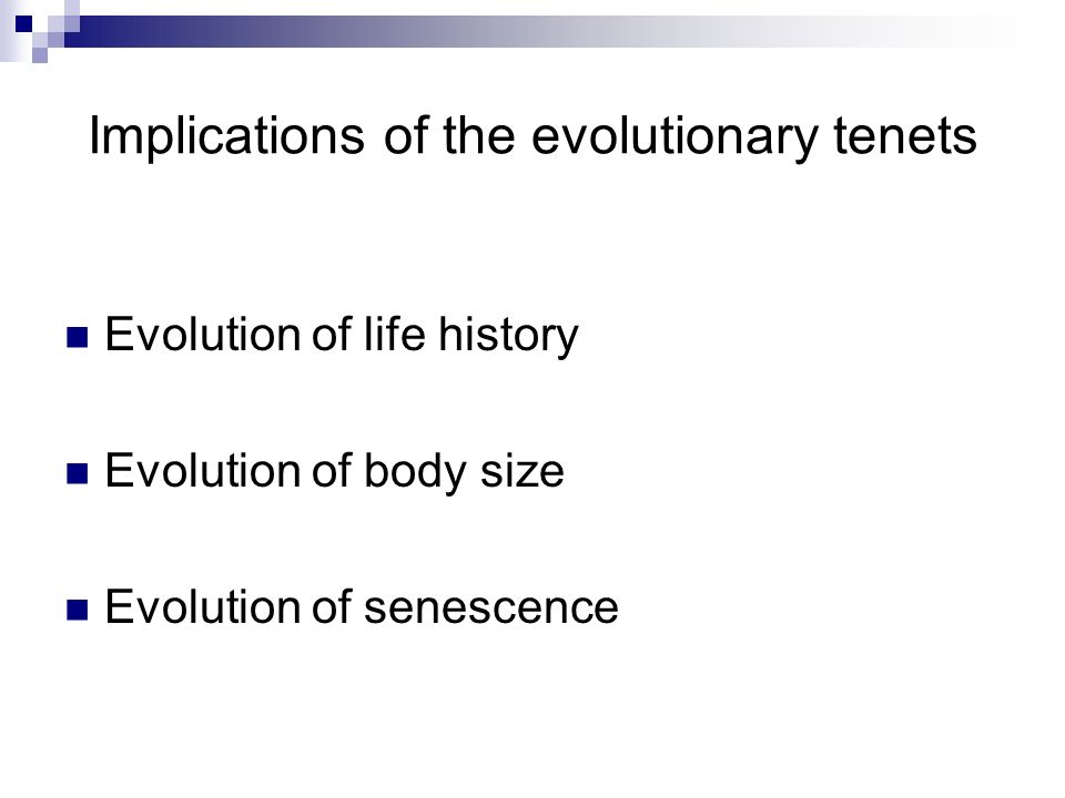 Implications of the evolutionary tenets Evolution of life history Evolution of body size Evolution of senescence