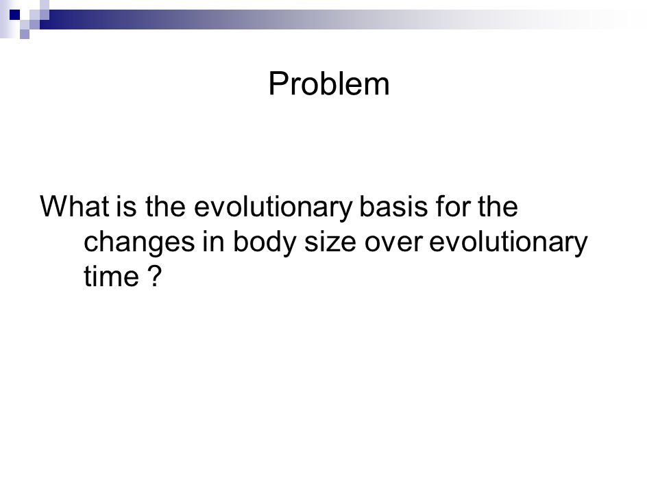 Problem What is the evolutionary basis for the changes in body size over evolutionary time ?
