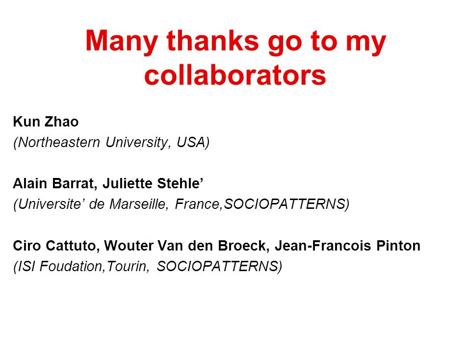 Many thanks go to my collaborators Kun Zhao (Northeastern University, USA) Alain Barrat, Juliette Stehle (Universite de Marseille, France,SOCIOPATTERNS) Ciro Cattuto, Wouter Van den Broeck, Jean-Francois Pinton (ISI Foudation,Tourin, SOCIOPATTERNS)