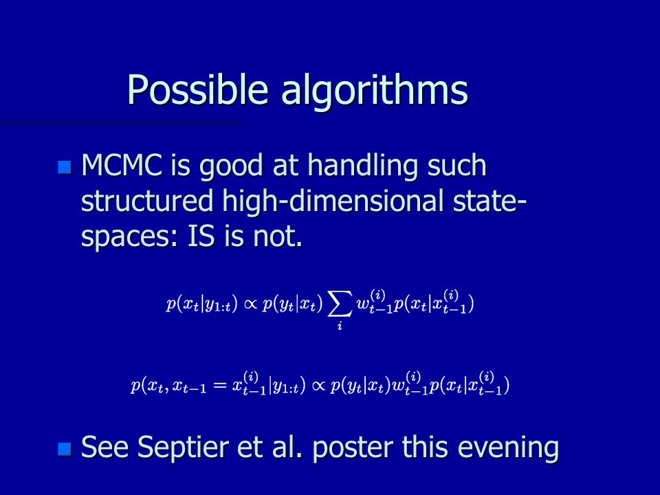 Possible algorithms n MCMC is good at handling such structured high-dimensional state- spaces: IS is not.