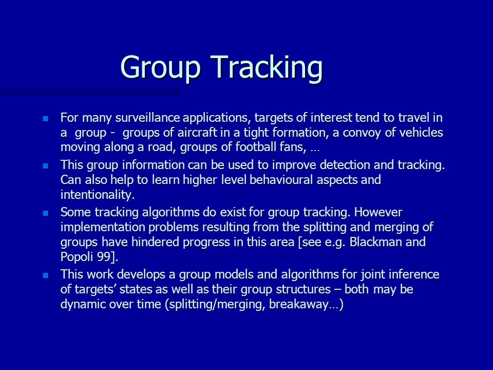 Group Tracking n For many surveillance applications, targets of interest tend to travel in a group - groups of aircraft in a tight formation, a convoy of vehicles moving along a road, groups of football fans, … n This group information can be used to improve detection and tracking.