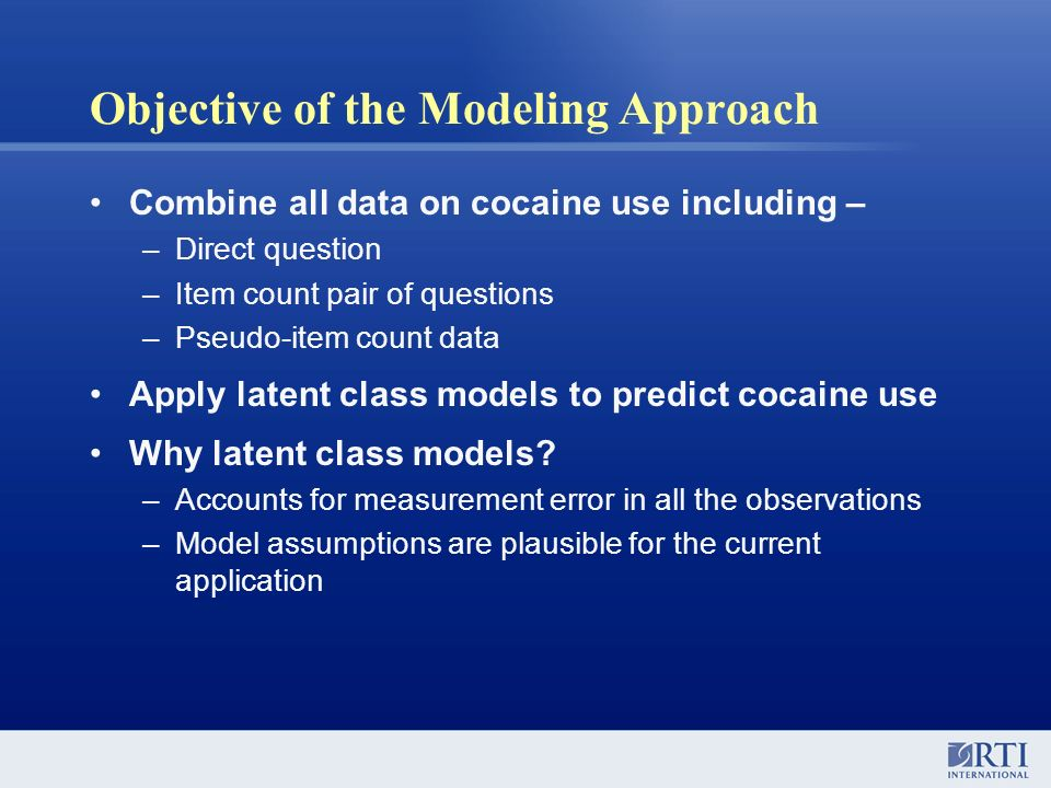 Objective of the Modeling Approach Combine all data on cocaine use including – –Direct question –Item count pair of questions –Pseudo-item count data
