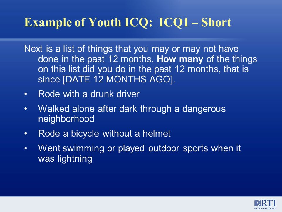 Example of Youth ICQ: ICQ1 – Short Next is a list of things that you may or may not have done in the past 12 months. How many of the things on this li