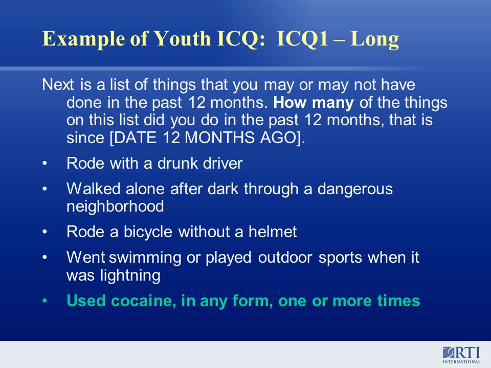 Example of Youth ICQ: ICQ1 – Long Next is a list of things that you may or may not have done in the past 12 months. How many of the things on this lis