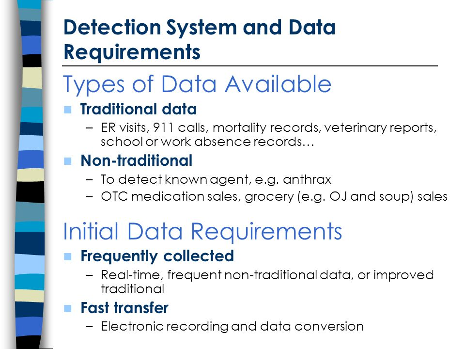 Detection System and Data Requirements Types of Data Available Traditional data –ER visits, 911 calls, mortality records, veterinary reports, school or work absence records… Non-traditional –To detect known agent, e.g.