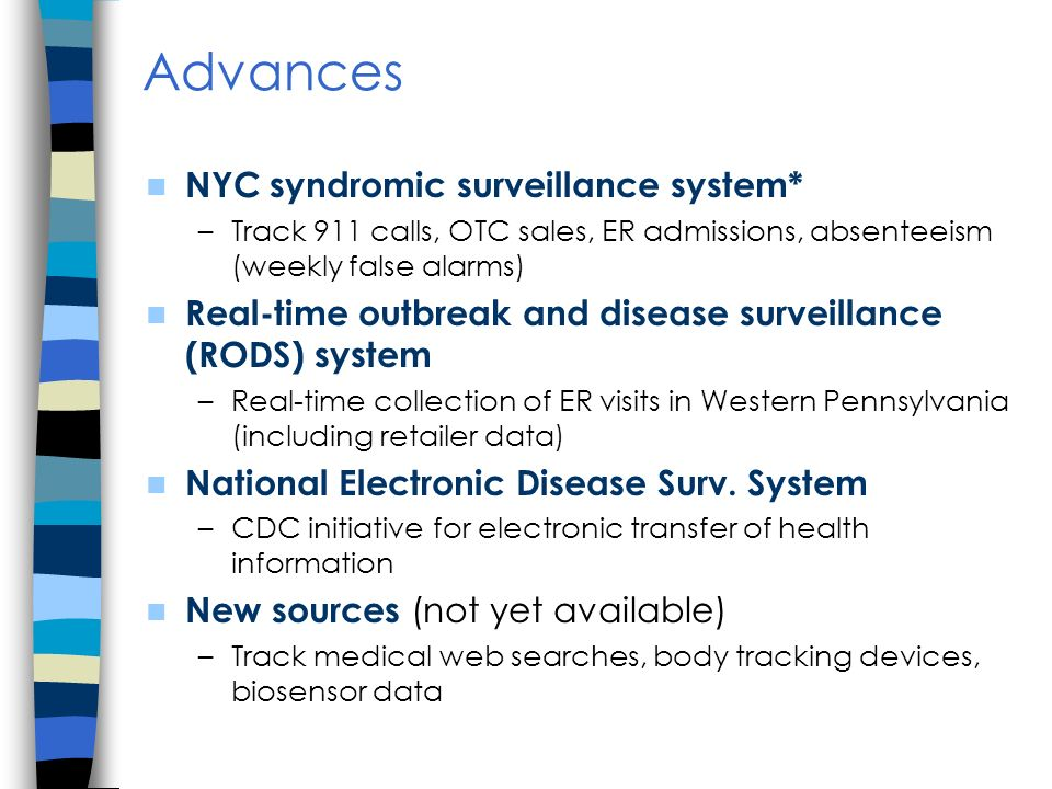 Advances NYC syndromic surveillance system* –Track 911 calls, OTC sales, ER admissions, absenteeism (weekly false alarms) Real-time outbreak and disease surveillance (RODS) system –Real-time collection of ER visits in Western Pennsylvania (including retailer data) National Electronic Disease Surv.