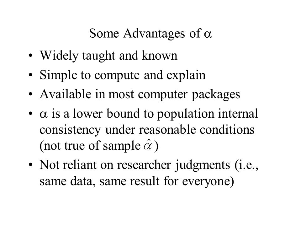 Some Advantages of Widely taught and known Simple to compute and explain Available in most computer packages is a lower bound to population internal consistency under reasonable conditions (not true of sample ) Not reliant on researcher judgments (i.e., same data, same result for everyone)