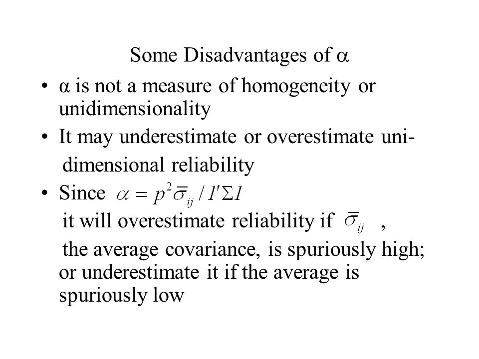 Some Disadvantages of α is not a measure of homogeneity or unidimensionality It may underestimate or overestimate uni- dimensional reliability Since it will overestimate reliability if, the average covariance, is spuriously high; or underestimate it if the average is spuriously low