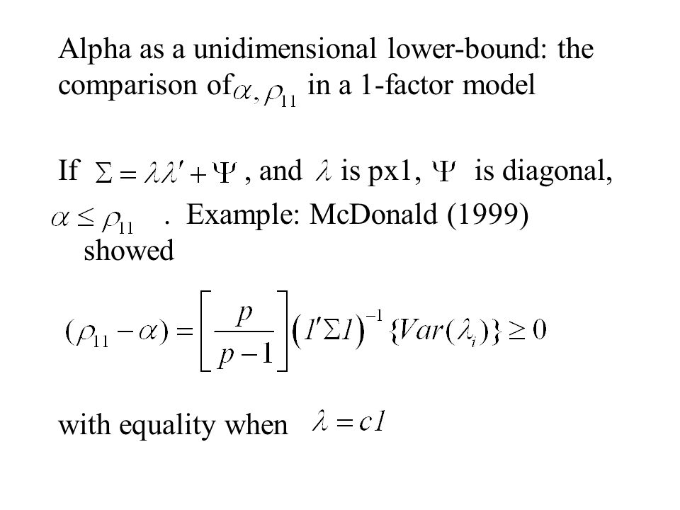 Alpha as a unidimensional lower-bound: the comparison of in a 1-factor model If, and is px1, is diagonal,. Example: McDonald (1999) showed with equali
