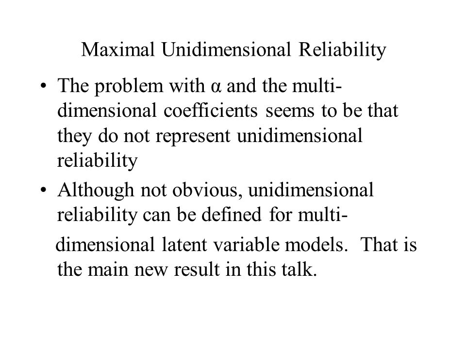 Maximal Unidimensional Reliability The problem with α and the multi- dimensional coefficients seems to be that they do not represent unidimensional reliability Although not obvious, unidimensional reliability can be defined for multi- dimensional latent variable models.