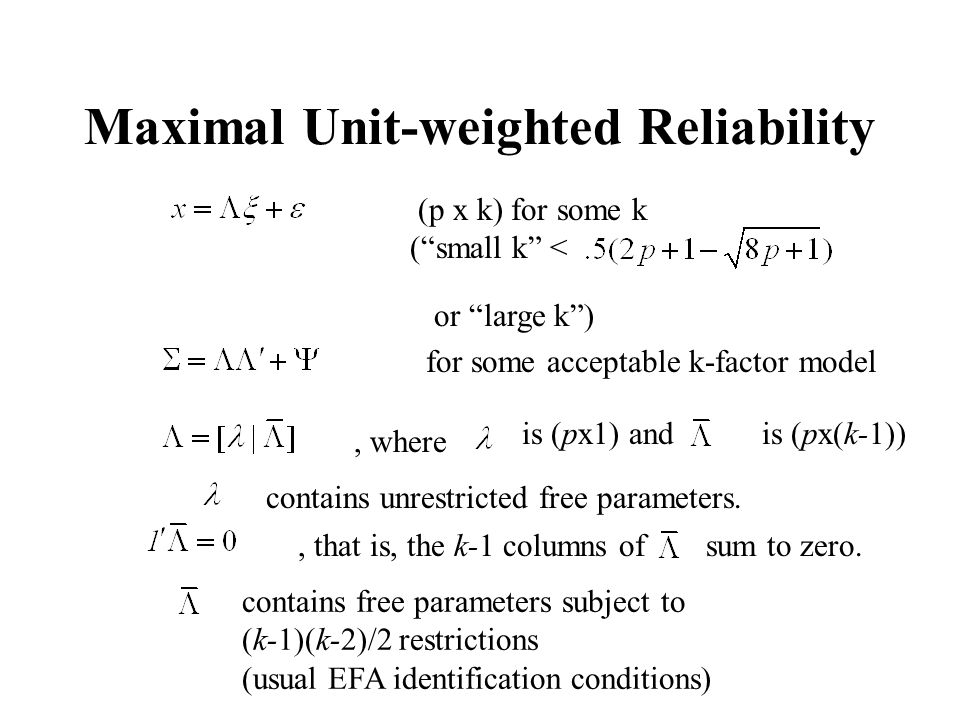 Maximal Unit-weighted Reliability (p x k) for some k (small k < or large k) for some acceptable k-factor model, where is (px1) and is (px(k-1)) contains unrestricted free parameters., that is, the k-1 columns of sum to zero.