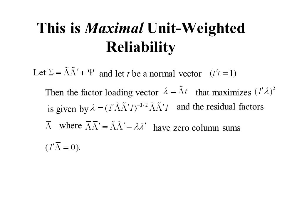 This is Maximal Unit-Weighted Reliability and let t be a normal vector Then the factor loading vectorthat maximizes is given by and the residual facto