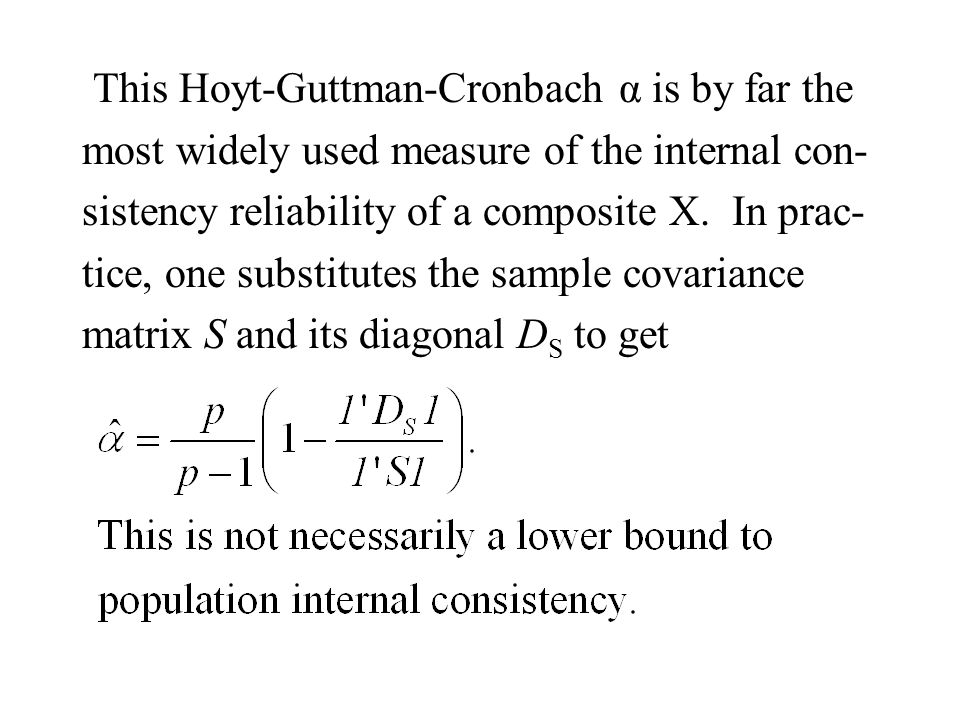 This Hoyt-Guttman-Cronbach α is by far the most widely used measure of the internal con- sistency reliability of a composite X. In prac- tice, one sub