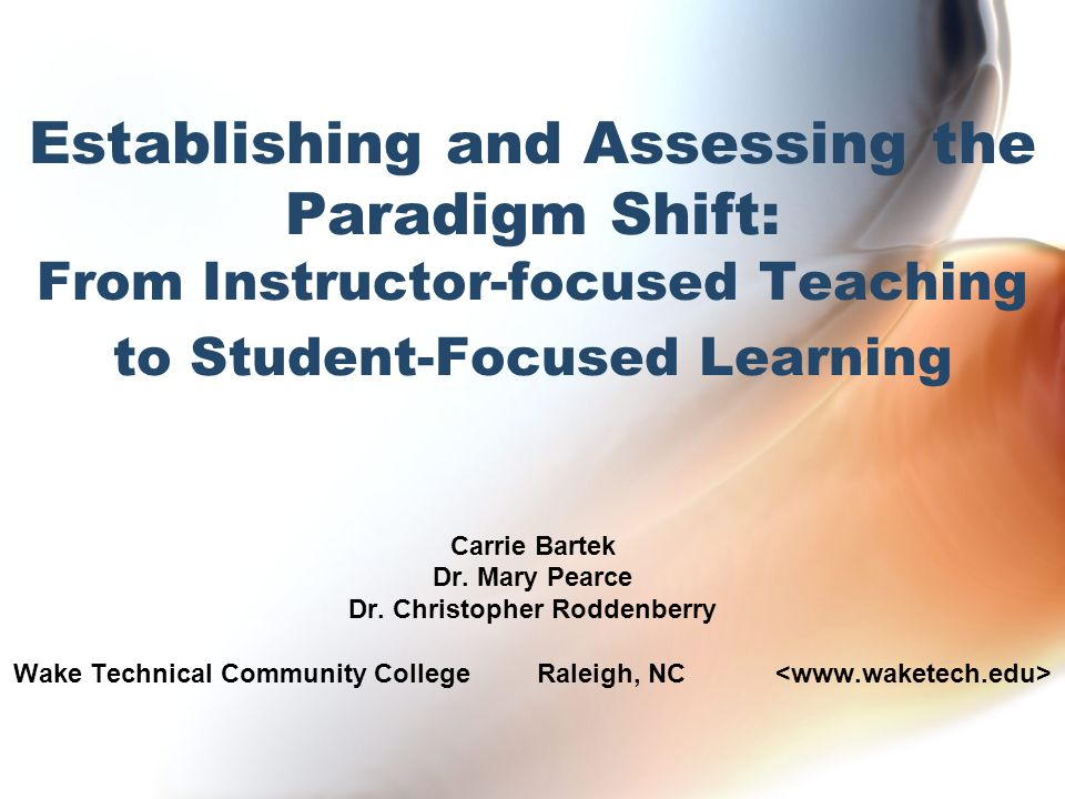 Establishing and Assessing the Paradigm Shift: From Instructor-focused Teaching to Student-Focused Learning Carrie Bartek Dr.