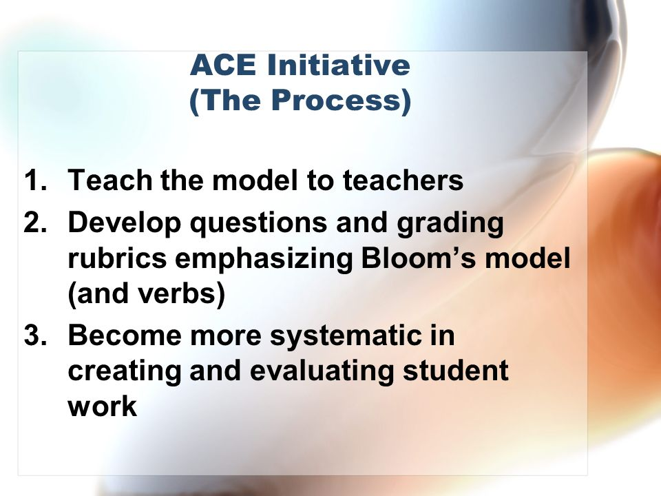 ACE Initiative (The Process) 1.Teach the model to teachers 2.Develop questions and grading rubrics emphasizing Blooms model (and verbs) 3.Become more systematic in creating and evaluating student work