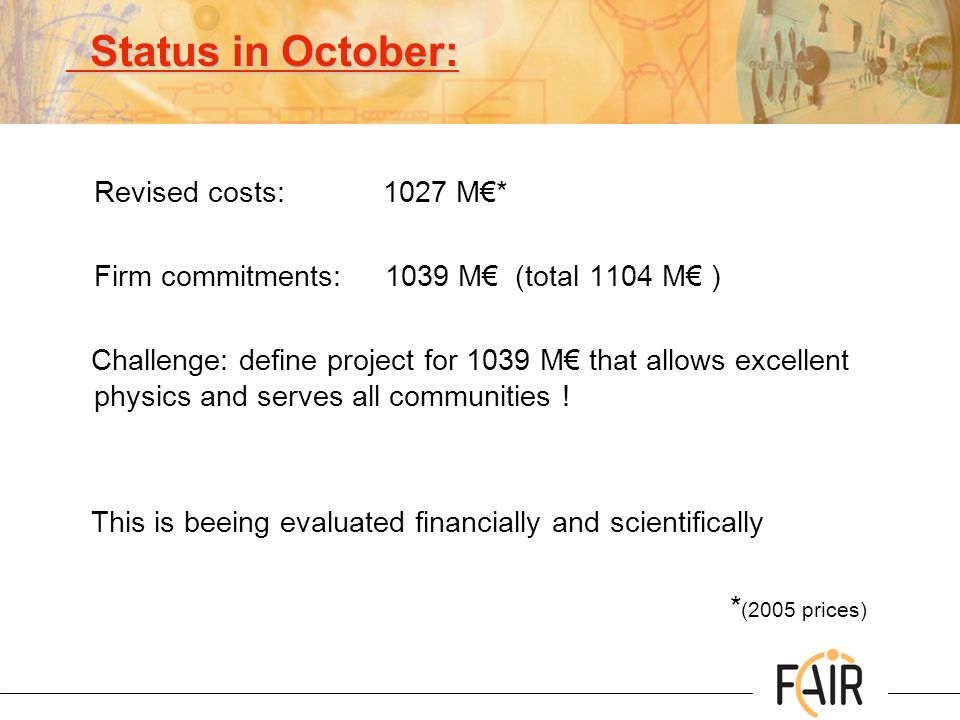Status in October: Status in October: Revised costs: 1027 M* Firm commitments: 1039 M (total 1104 M ) Challenge: define project for 1039 M that allows excellent physics and serves all communities .