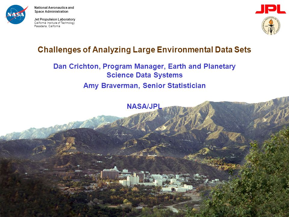 National Aeronautics and Space Administration Jet Propulsion Laboratory California Institute of Technology Pasadena, California Challenges of Analyzing Large Environmental Data Sets Dan Crichton, Program Manager, Earth and Planetary Science Data Systems Amy Braverman, Senior Statistician NASA/JPL
