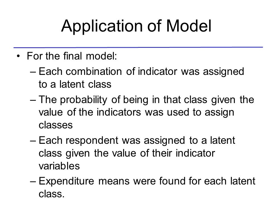 Application of Model For the final model: –Each combination of indicator was assigned to a latent class –The probability of being in that class given the value of the indicators was used to assign classes –Each respondent was assigned to a latent class given the value of their indicator variables –Expenditure means were found for each latent class.
