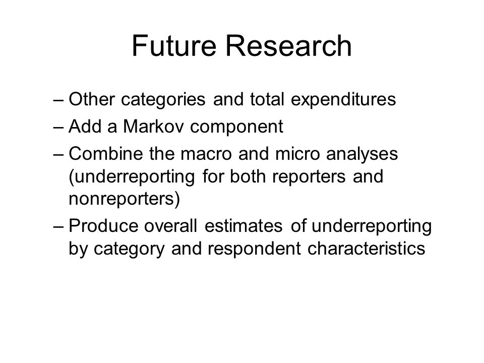 Future Research –Other categories and total expenditures –Add a Markov component –Combine the macro and micro analyses (underreporting for both reporters and nonreporters) –Produce overall estimates of underreporting by category and respondent characteristics
