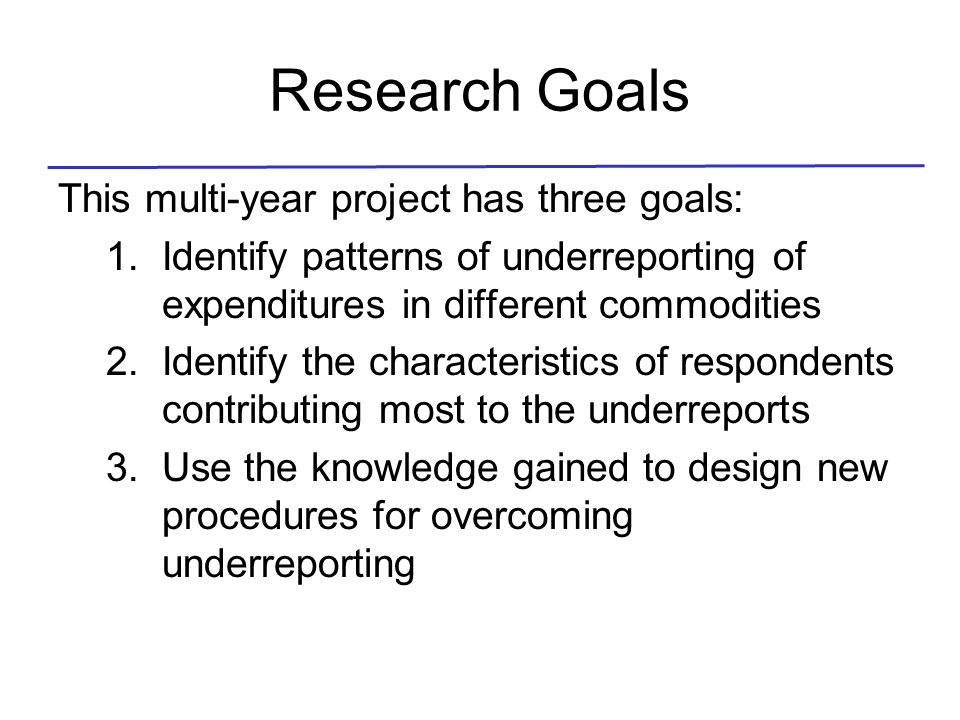 Research Goals This multi-year project has three goals: 1.Identify patterns of underreporting of expenditures in different commodities 2.Identify the
