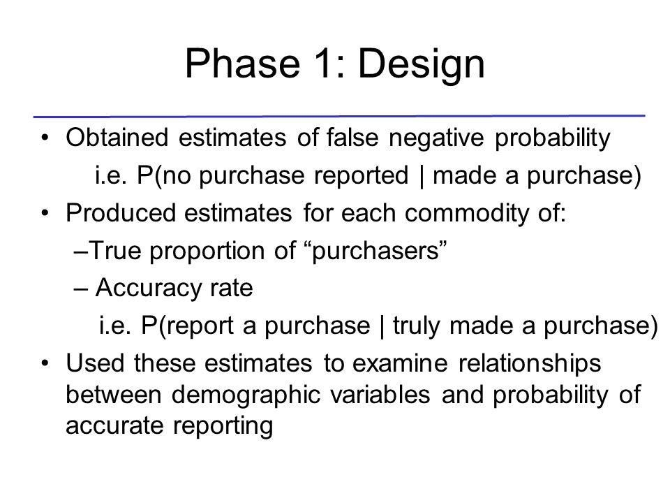 Phase 1: Design Obtained estimates of false negative probability i.e. P(no purchase reported | made a purchase) Produced estimates for each commodity