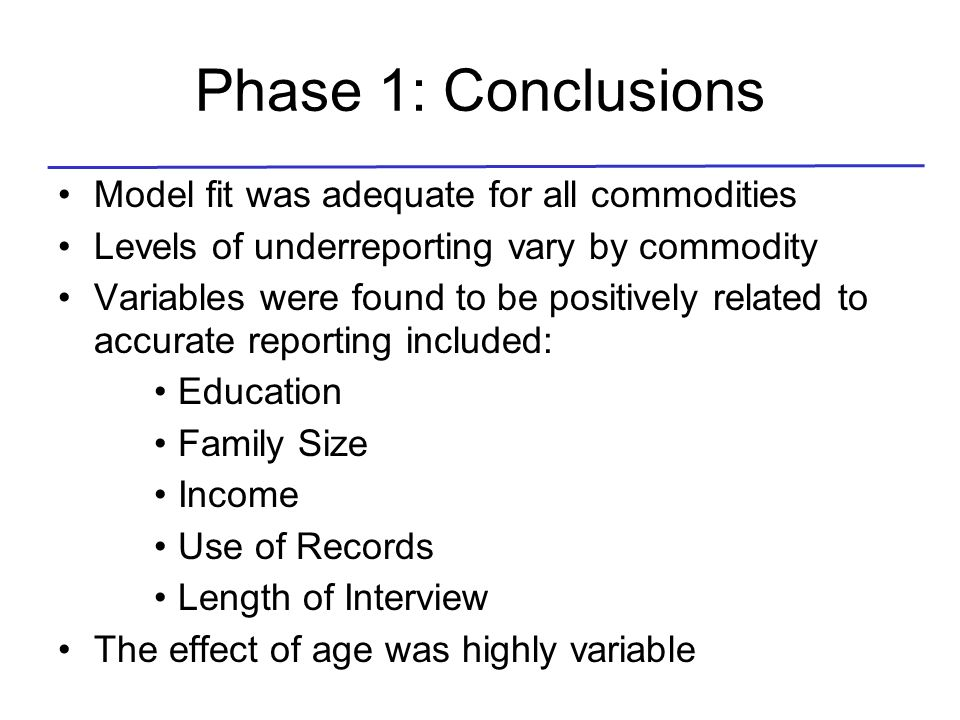Phase 1: Conclusions Model fit was adequate for all commodities Levels of underreporting vary by commodity Variables were found to be positively related to accurate reporting included: Education Family Size Income Use of Records Length of Interview The effect of age was highly variable