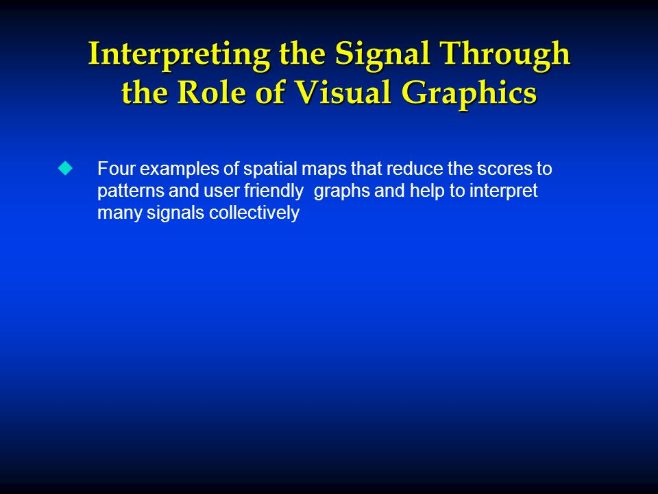 Interpreting the Signal Through the Role of Visual Graphics u uFour examples of spatial maps that reduce the scores to patterns and user friendly graphs and help to interpret many signals collectively