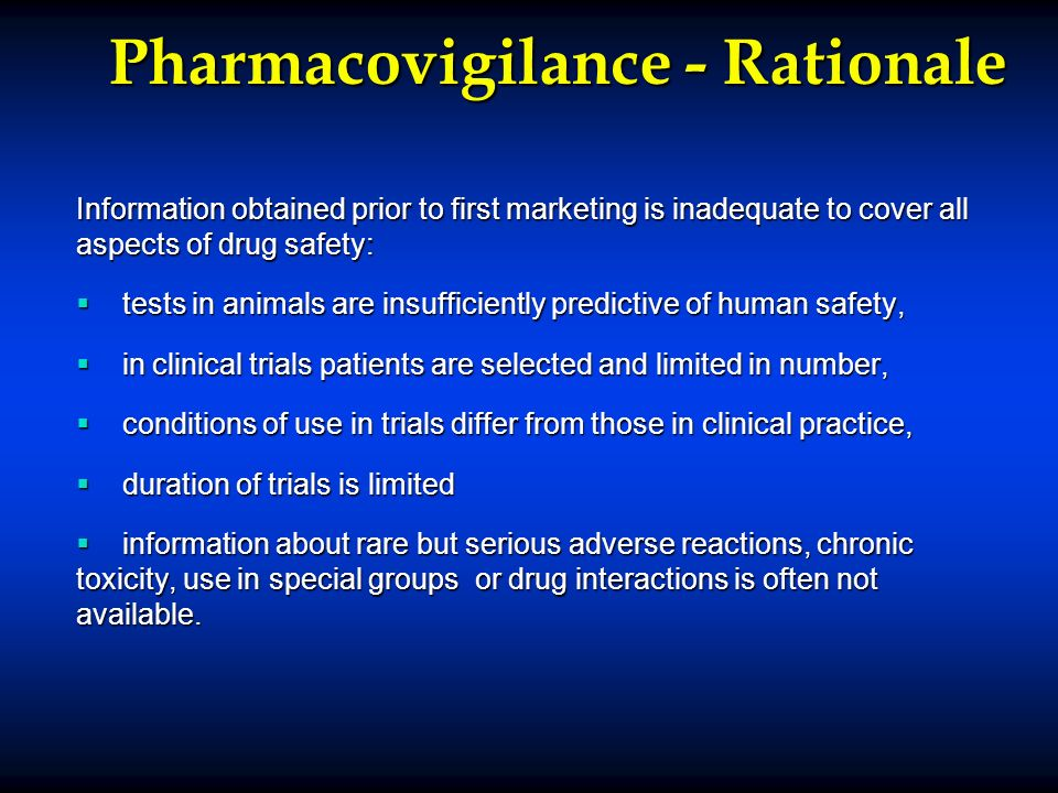 Pharmacovigilance - Rationale Information obtained prior to first marketing is inadequate to cover all aspects of drug safety: tests in animals are insufficiently predictive of human safety, tests in animals are insufficiently predictive of human safety, in clinical trials patients are selected and limited in number, in clinical trials patients are selected and limited in number, conditions of use in trials differ from those in clinical practice, conditions of use in trials differ from those in clinical practice, duration of trials is limited duration of trials is limited information about rare but serious adverse reactions, chronic toxicity, use in special groups or drug interactions is often not available.