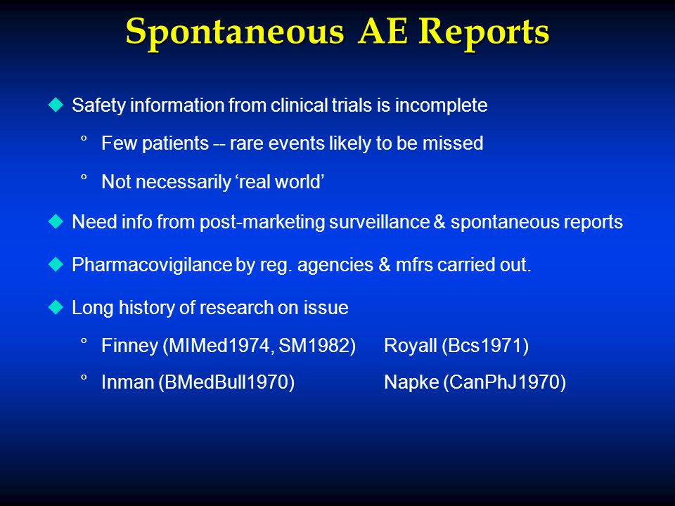 Spontaneous AE Reports u uSafety information from clinical trials is incomplete ° °Few patients -- rare events likely to be missed ° °Not necessarily real world u uNeed info from post-marketing surveillance & spontaneous reports u uPharmacovigilance by reg.