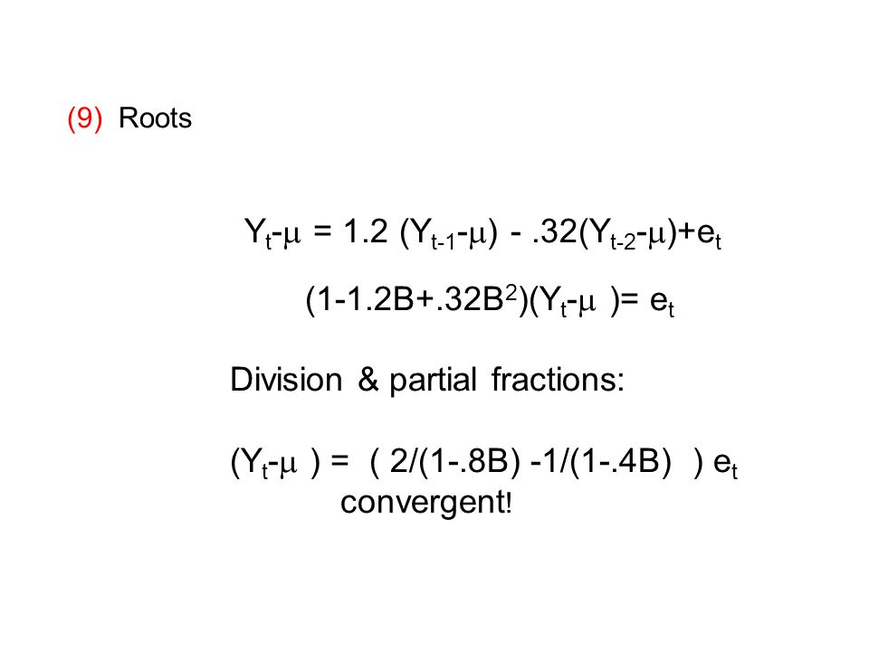 (9) Roots Y t - = 1.2 (Y t-1 - ) -.32(Y t-2 - )+e t (1-1.2B+.32B 2 )(Y t - )= e t Division & partial fractions: (Y t - ) = ( 2/(1-.8B) -1/(1-.4B) ) e t convergent !