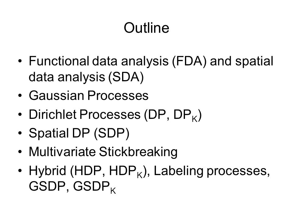 Outline Functional data analysis (FDA) and spatial data analysis (SDA) Gaussian Processes Dirichlet Processes (DP, DP K ) Spatial DP (SDP) Multivariate Stickbreaking Hybrid (HDP, HDP K ), Labeling processes, GSDP, GSDP K