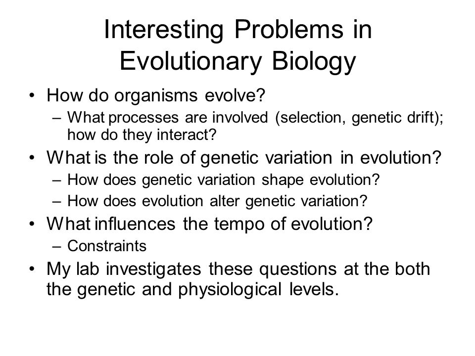 Interesting Problems in Evolutionary Biology How do organisms evolve.
