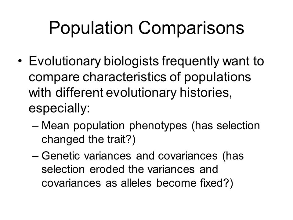 Population Comparisons Evolutionary biologists frequently want to compare characteristics of populations with different evolutionary histories, especially: –Mean population phenotypes (has selection changed the trait ) –Genetic variances and covariances (has selection eroded the variances and covariances as alleles become fixed )