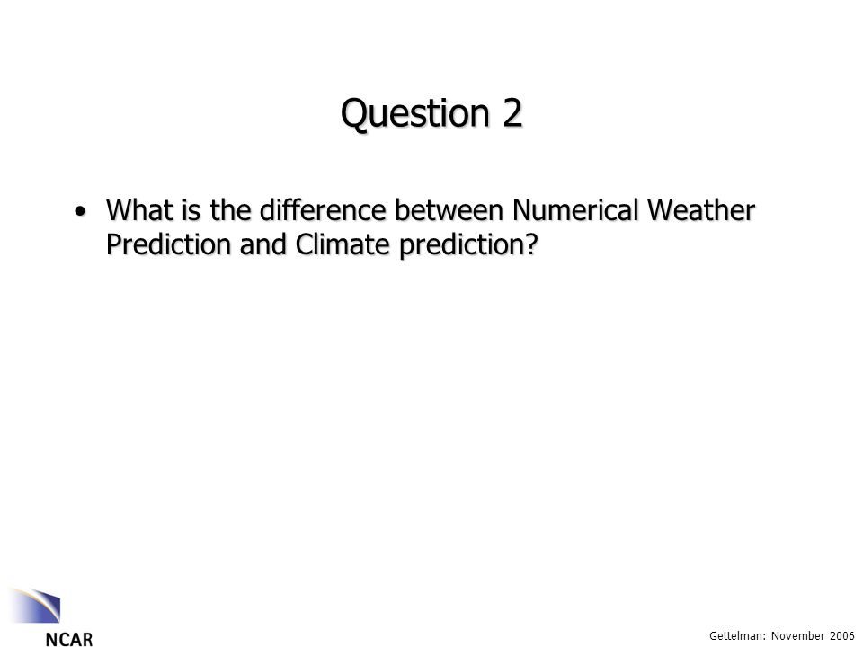 Gettelman: November 2006 Question 2 What is the difference between Numerical Weather Prediction and Climate prediction?What is the difference between Numerical Weather Prediction and Climate prediction?