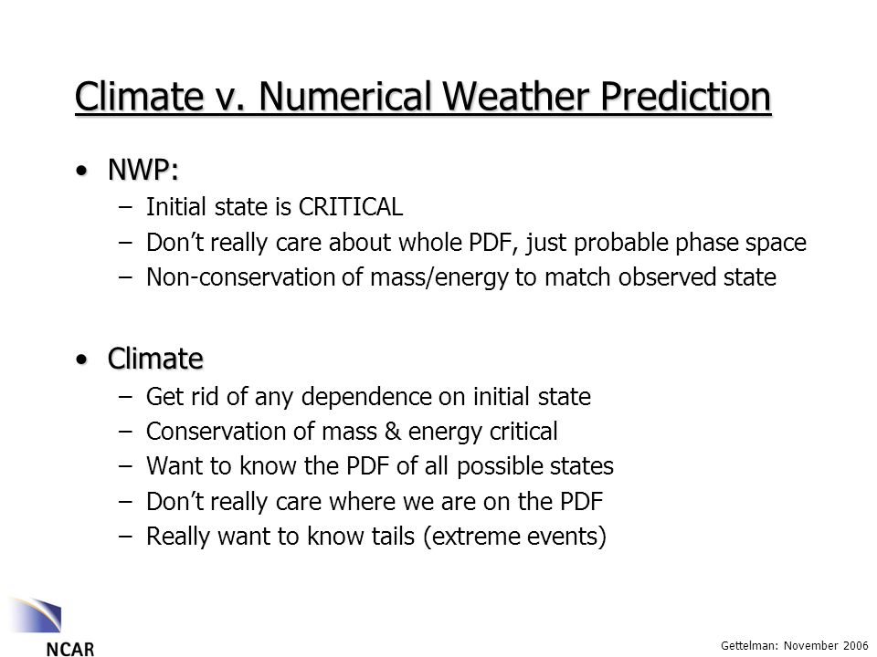 Gettelman: November 2006 Climate v. Numerical Weather Prediction NWP:NWP: –Initial state is CRITICAL –Dont really care about whole PDF, just probable