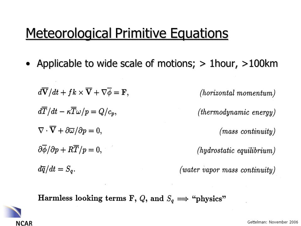 Gettelman: November 2006 Meteorological Primitive Equations Applicable to wide scale of motions; > 1hour, >100kmApplicable to wide scale of motions; > 1hour, >100km