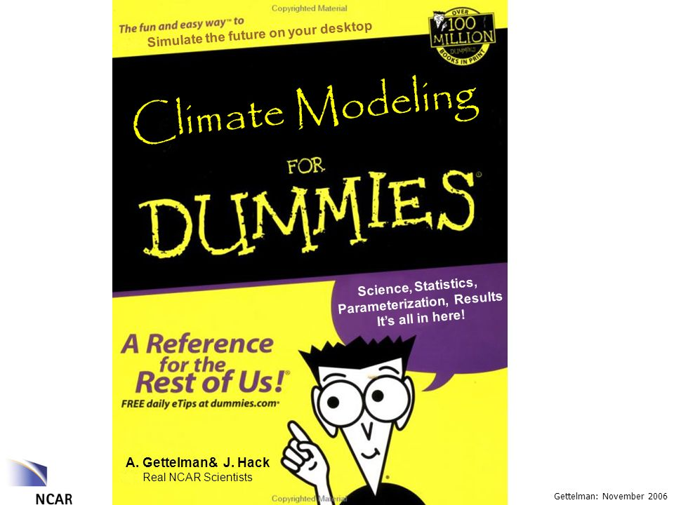 Gettelman: November 2006 Climate Modeling A. Gettelman& J. Hack Real NCAR Scientists Science, Statistics, Parameterization, Results Its all in here! S