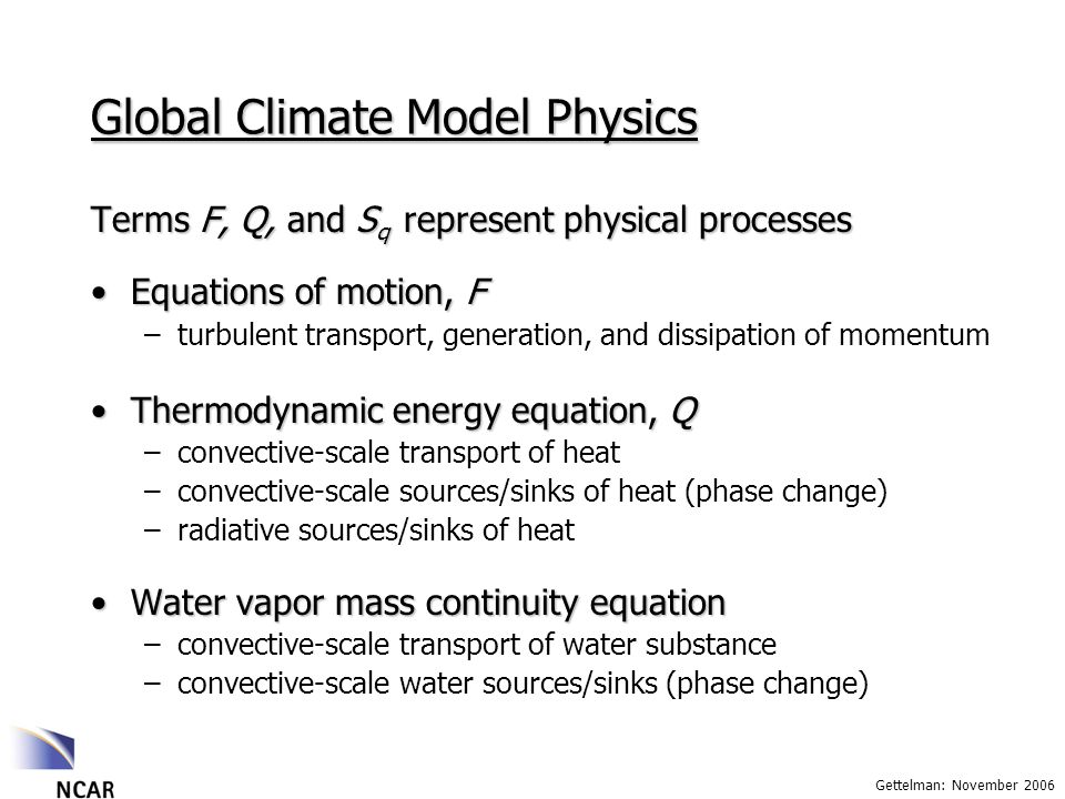 Gettelman: November 2006 Global Climate Model Physics Terms F, Q, and S q represent physical processes Equations of motion, FEquations of motion, F –turbulent transport, generation, and dissipation of momentum Thermodynamic energy equation, QThermodynamic energy equation, Q –convective-scale transport of heat –convective-scale sources/sinks of heat (phase change) –radiative sources/sinks of heat Water vapor mass continuity equationWater vapor mass continuity equation –convective-scale transport of water substance –convective-scale water sources/sinks (phase change)