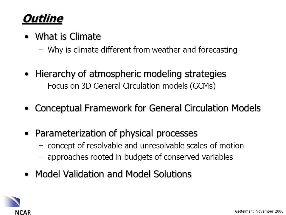 Gettelman: November 2006 Outline What is ClimateWhat is Climate –Why is climate different from weather and forecasting Hierarchy of atmospheric modeling strategiesHierarchy of atmospheric modeling strategies –Focus on 3D General Circulation models (GCMs) Conceptual Framework for General Circulation ModelsConceptual Framework for General Circulation Models Parameterization of physical processesParameterization of physical processes –concept of resolvable and unresolvable scales of motion –approaches rooted in budgets of conserved variables Model Validation and Model SolutionsModel Validation and Model Solutions