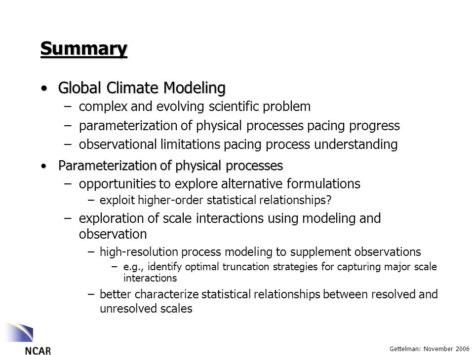 Gettelman: November 2006 Summary Global Climate ModelingGlobal Climate Modeling –complex and evolving scientific problem –parameterization of physical processes pacing progress –observational limitations pacing process understanding Parameterization of physical processesParameterization of physical processes –opportunities to explore alternative formulations –exploit higher-order statistical relationships.