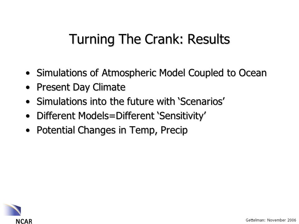 Gettelman: November 2006 Turning The Crank: Results Simulations of Atmospheric Model Coupled to OceanSimulations of Atmospheric Model Coupled to Ocean Present Day ClimatePresent Day Climate Simulations into the future with ScenariosSimulations into the future with Scenarios Different Models=Different SensitivityDifferent Models=Different Sensitivity Potential Changes in Temp, PrecipPotential Changes in Temp, Precip