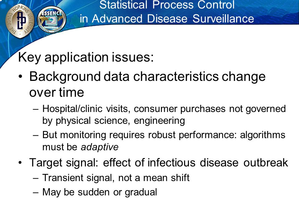 Statistical Process Control in Advanced Disease Surveillance Key application issues: Background data characteristics change over time –Hospital/clinic