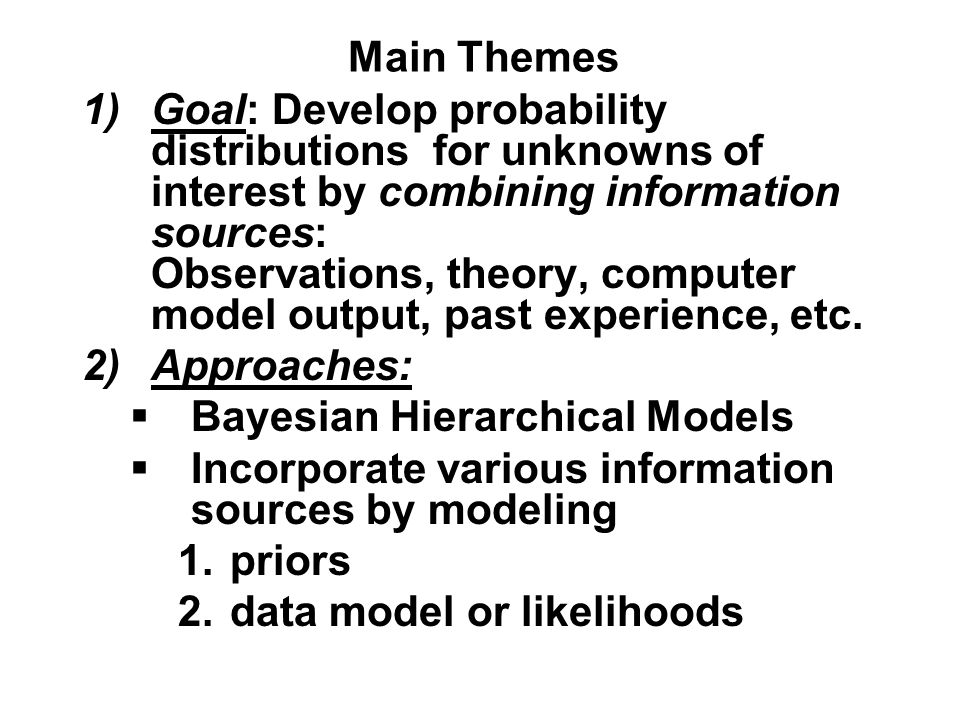 Main Themes 1)Goal: Develop probability distributions for unknowns of interest by combining information sources: Observations, theory, computer model